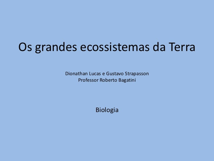 Os grandes ecossistemas da TerraDionathan Lucas e Gustavo StrapassonProfessor Roberto BagatiniBiologia<br />