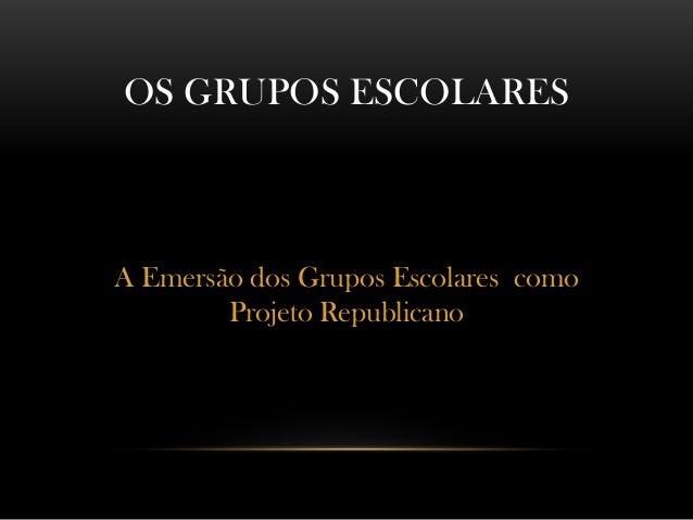 A Emersão dos Grupos Escolares como Projeto Republicano OS GRUPOS ESCOLARES