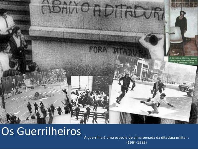 Os Guerrilheiros A guerrilha é uma espécie de alma penada da ditadura militar :  (1964-1985)