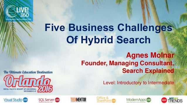 Five Business Challenges Of Hybrid Search Agnes Molnar Founder, Managing Consultant, Search Explained Level: Introductory ...