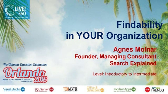 Findability in YOUR Organization Agnes Molnar Founder, Managing Consultant Search Explained Level: Introductory to Interme...