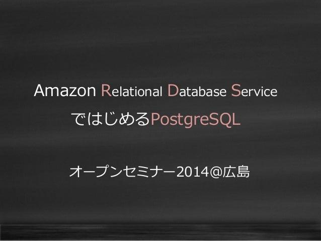 Amazon Relational Database Service  ではじめるPostgreSQL オープンセミナー2014@広島