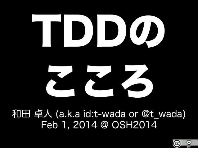 TDDの こころ 和田 卓人 (a.k.a id:t-wada or @t_wada) Feb 1, 2014 @ OSH2014
