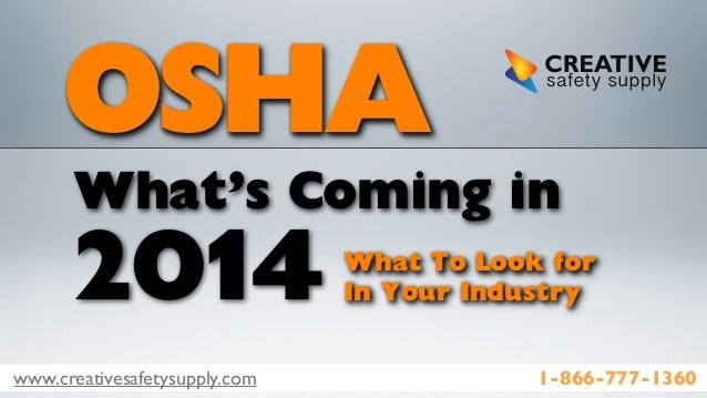 www.creativesafetysupply.com 1-866-777-1360 OSHA What's Coming in 2014 What To Look for In Your Industry
