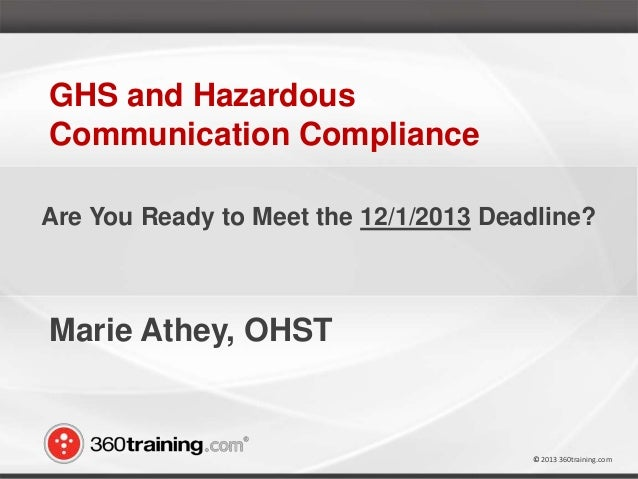© 2013 360training.com© 2013 360training.com Marie Athey, OHST GHS and Hazardous Communication Compliance Are You Ready to...