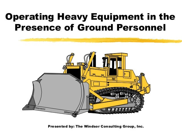 Operating Heavy Equipment in the Presence of Ground Personnel Presented by: The Windsor Consulting Group, Inc.