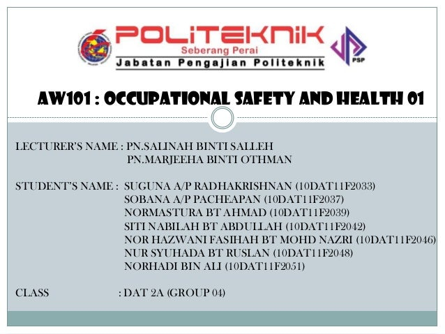 Aw101 : occupational safety and health 01 LECTURER'S NAME : PN.SALINAH BINTI SALLEH PN.MARJEEHA BINTI OTHMAN  STUDENT'S NA...