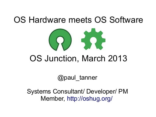OS Hardware meets OS Software   OS Junction, March 2013            @paul_tanner  Systems Consultant/ Developer/ PM      Me...