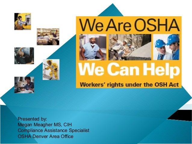 Presented by:Megan Meagher MS, CIHCompliance Assistance SpecialistOSHA Denver Area Office