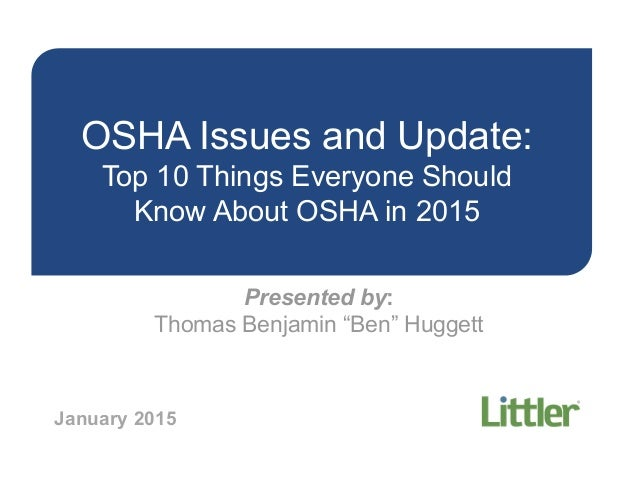 "OSHA Issues and Update: Top 10 Things Everyone Should Know About OSHA in 2015 Presented by: Thomas Benjamin ""Ben"" Huggett ..."