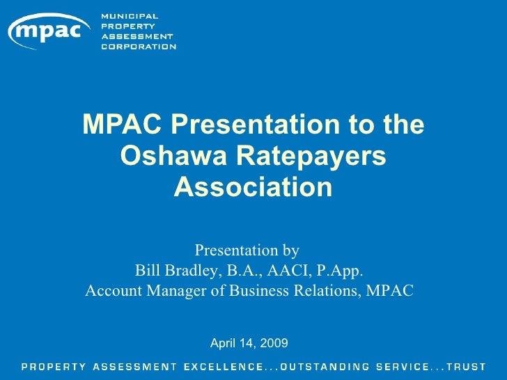 MPAC Presentation to the   Oshawa Ratepayers      Association                 Presentation by       Bill Bradley, B.A., AA...