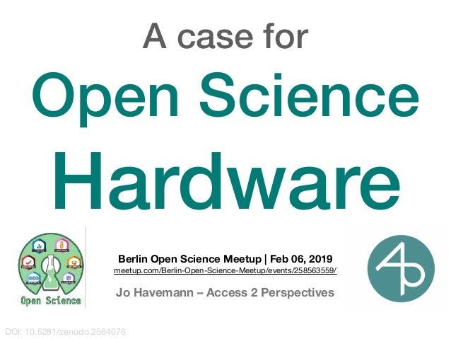 DOI: 10.5281/zenodo.2564076 A case for Open Science Hardware Berlin Open Science Meetup | Feb 06, 2019 meetup.com/Berlin-O...
