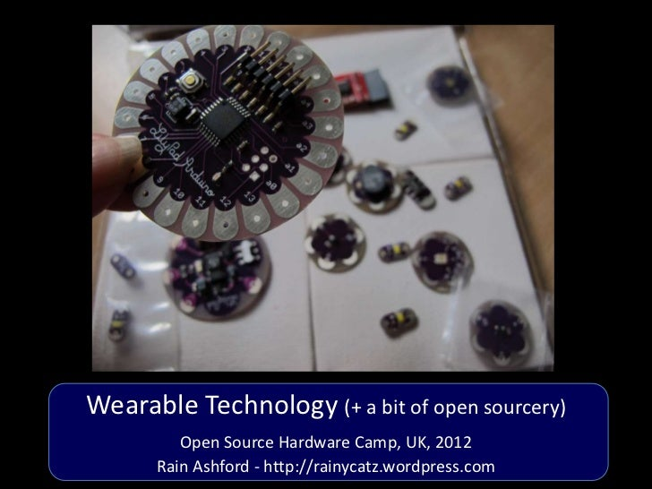 Wearable Technology (+ a bit of open sourcery)         Open Source Hardware Camp, UK, 2012      Rain Ashford - http://rain...