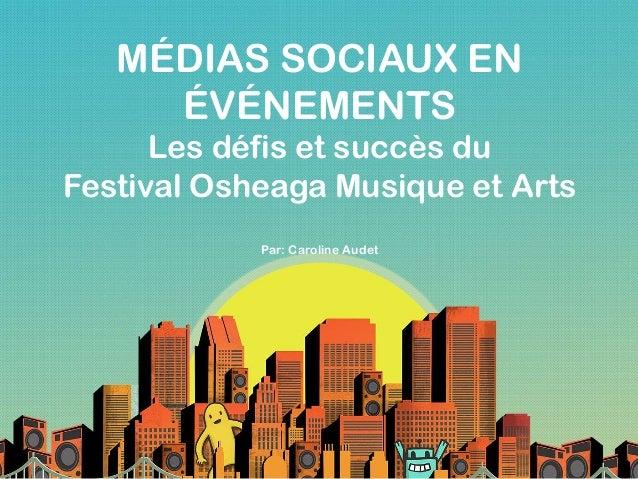 MÉDIAS SOCIAUX EN ÉVÉNEMENTS Les défis et succès du Festival Osheaga Musique et Arts Par: Caroline Audet