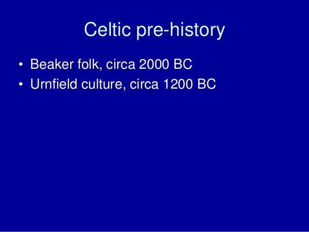 Celtic pre-history • Beaker folk, circa 2000 BC • Urnfield culture, circa 1200 BC