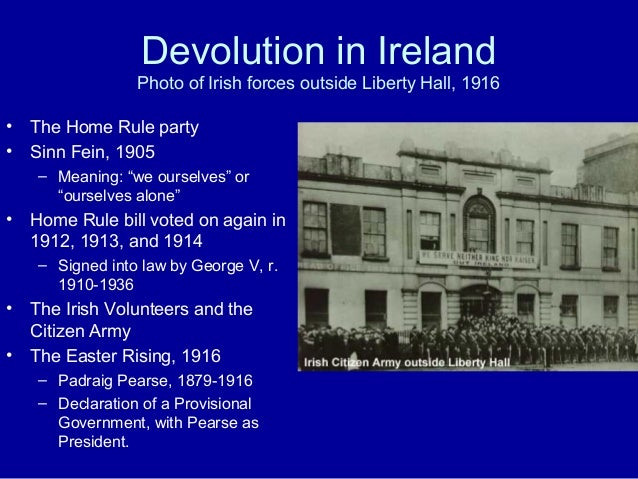 Devolution in Ireland Photo of Irish forces outside Liberty Hall, 1916 • The Home Rule party • Sinn Fein, 1905 – Meaning: ...