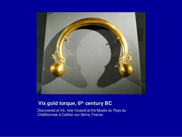 Vix gold torque, 6th century BC Discovered at Vix, now housed at the Musée du Pays du Châtillonnais à Catillon-sur-Seine, ...