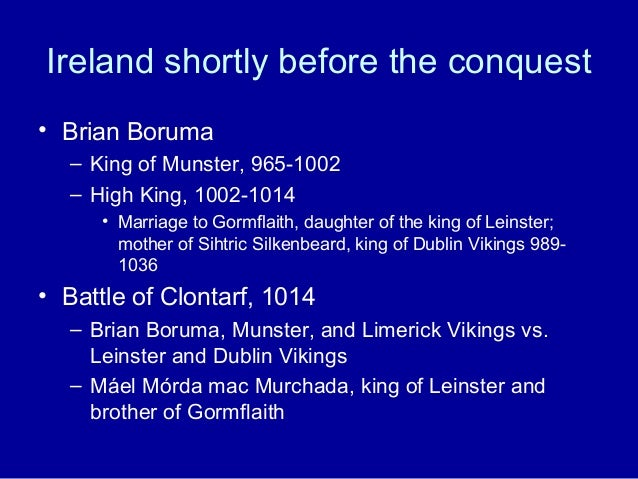 Ireland shortly before the conquest • Brian Boruma – King of Munster, 965-1002 – High King, 1002-1014 • Marriage to Gormfl...
