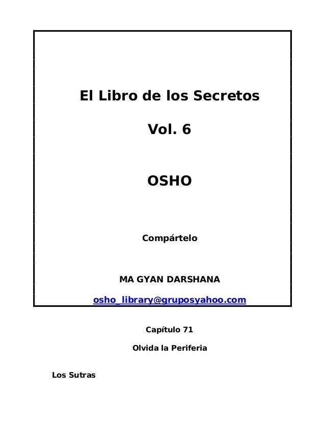 El Libro de los Secretos Vol. 6  OSHO  Compártelo  MA GYAN DARSHANA osho_library@gruposyahoo.com Capítulo 71 Olvida la Per...