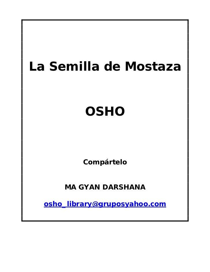 La Semilla de Mostaza           OSHO          Compártelo      MA GYAN DARSHANA  osho_library@gruposyahoo.com