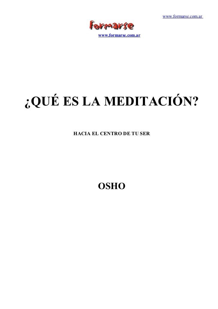 www.formarse.com.ar              www.formarse.com.ar¿QUÉ ES LA MEDITACIÓN?      HACIA EL CENTRO DE TU SER              OSHO