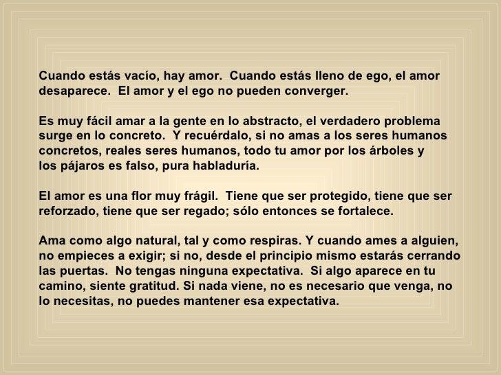 Cuando estás vacío, hay amor.  Cuando estás lleno de ego, el amor  desaparece.  El amor y el ego no pueden converger.  E...