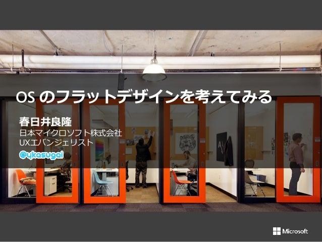 春日井良隆 日本マイクロソフト株式会社 UXエバンジェリスト OS のフラットデザインを考えてみる