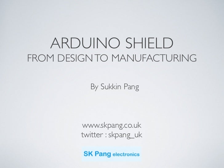 ARDUINO SHIELDFROM DESIGN TO MANUFACTURING          By Sukkin Pang        www.skpang.co.uk        twitter : skpang_uk