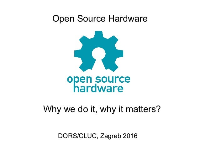 Open Source Hardware DORS/CLUC, Zagreb 2016 Why we do it, why it matters?
