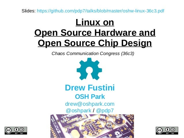 Linux on Open Source Hardware and Open Source Chip Design Drew Fustini OSH Park drew@oshpark.com @oshpark / @pdp7 Chaos Co...