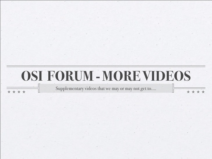OSI FORUM - MORE VIDEOS     Supplementary videos that we may or may not get to....
