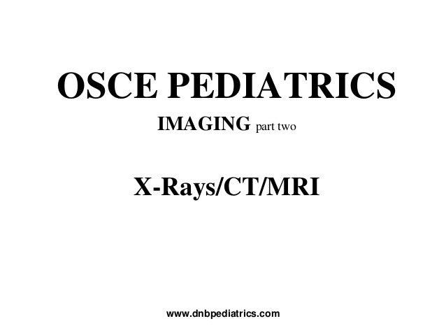OSCE PEDIATRICS IMAGING part two X-Rays/CT/MRI www.dnbpediatrics.com