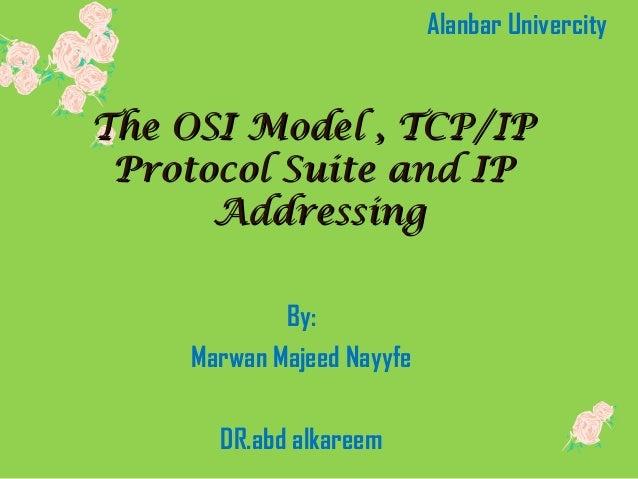 The OSI Model , TCP/IPThe OSI Model , TCP/IP Protocol Suite and IPProtocol Suite and IP AdAdddressingressing By: Marwan Ma...