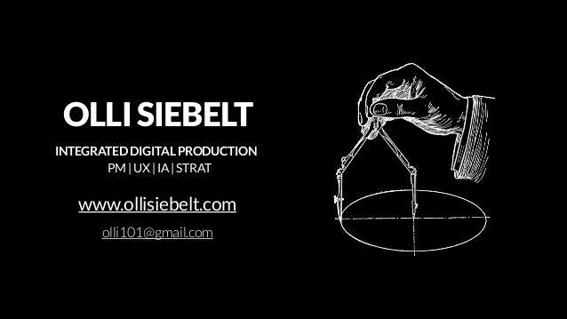 OLLI SIEBELT  INTEGRATED DIGITAL PRODUCTION PM | UX | IA | STRAT  www.ollisiebelt.com olli101@gmail.com