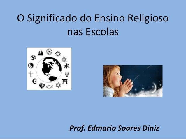 O Significado do Ensino Religioso nas Escolas Prof. Edmario Soares Diniz