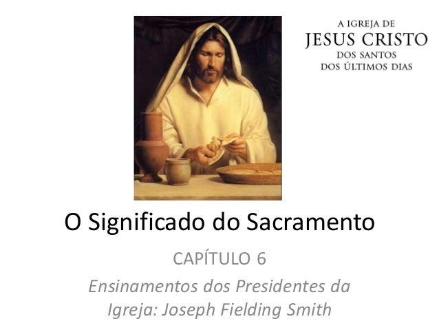 O Significado do Sacramento CAPÍTULO 6 Ensinamentos dos Presidentes da Igreja: Joseph Fielding Smith