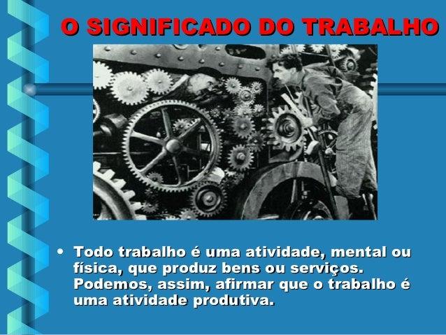 O SIGNIFICADO DO TRABALHO• Todo trabalho é uma atividade, mental ou  física, que produz bens ou serviços.  Podemos, assim,...