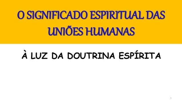 1 O SIGNIFICADO ESPIRITUAL DAS UNIÕES HUMANAS À LUZ DA DOUTRINA ESPÍRITA