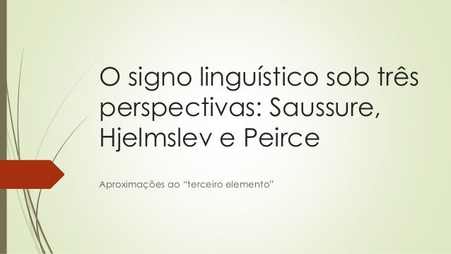 """O signo linguístico sob três perspectivas: Saussure, Hjelmslev e Peirce Aproximações ao """"terceiro elemento"""""""