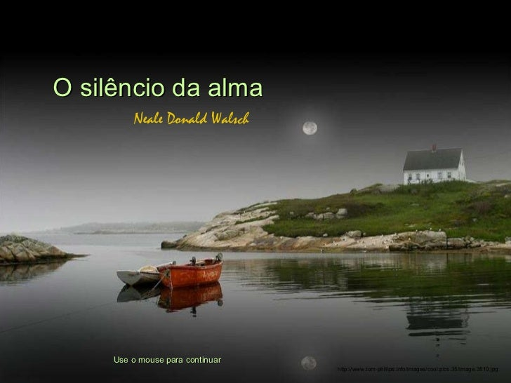 O silêncio da alma Neale Donald Walsch Use o mouse para continuar http://www.tom-phillips.info/images/cool.pics.35/image.3...