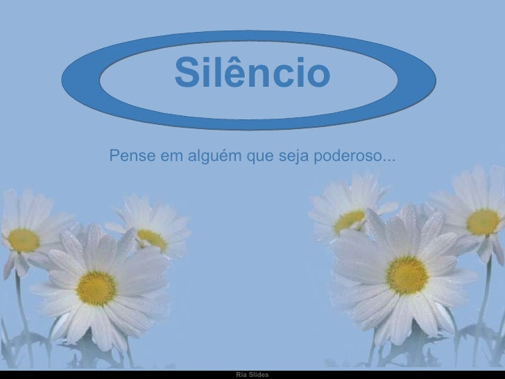 Silêncio Pense em alguém que seja poderoso...