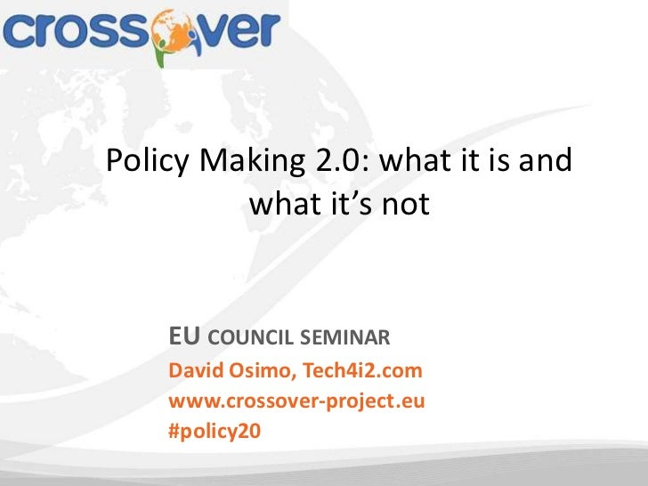 Policy Making 2.0: what it is and         what it's not    EU COUNCIL SEMINAR    David Osimo, Tech4i2.com    www.crossover...