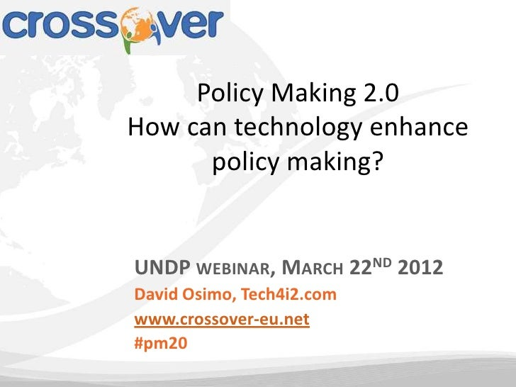 Policy Making 2.0How can technology enhance      policy making?UNDP WEBINAR, MARCH 22ND 2012David Osimo, Tech4i2.comwww.cr...
