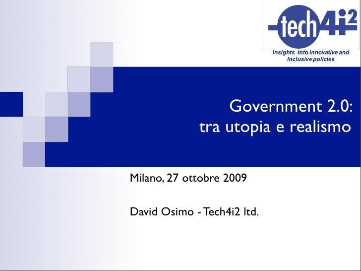 Government 2.0:              tra utopia e realismo  Milano, 27 ottobre 2009  David Osimo - Tech4i2 ltd.