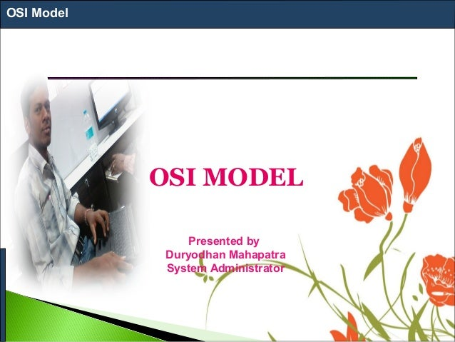 OSI Model OSI MODEL Presented by Duryodhan Mahapatra System Administrator