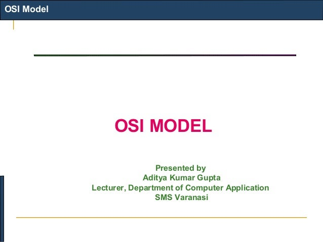 OSI Model  OSI MODEL Presented by Aditya Kumar Gupta Lecturer, Department of Computer Application SMS Varanasi