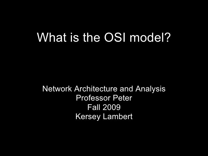 What is the OSI model? Network Architecture and Analysis Professor Peter Fall 2009 Kersey Lambert