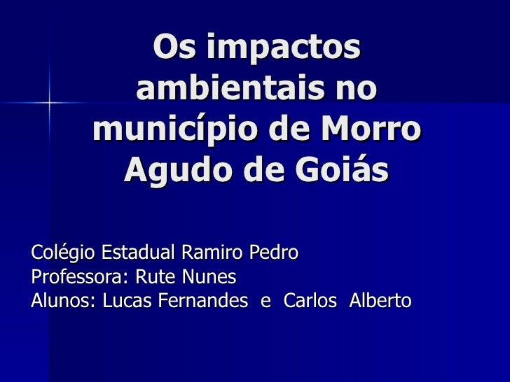 Os impactos ambientais no município de Morro Agudo de Goiás Colégio Estadual Ramiro Pedro Professora: Rute Nunes Alunos: L...