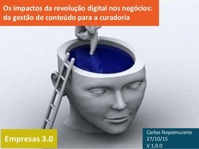 Empresas 3.0 Os impactos da revolução digital nos negócios: da gestão de conteúdo para a curadoria Carlos Nepomuceno 27/10...