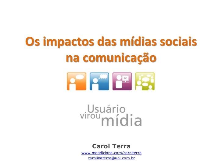 Os impactos das mídias sociais      na comunicação              Carol Terra         www.meadiciona.com/carolterra         ...
